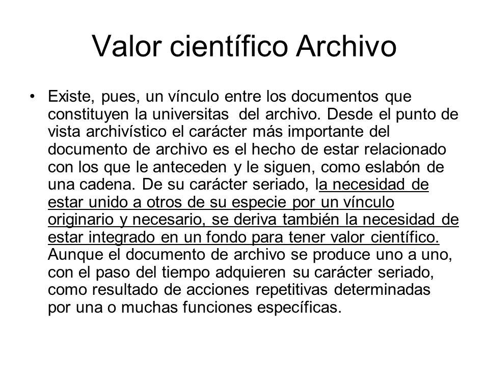 Valor científico Archivo Existe, pues, un vínculo entre los documentos que constituyen la universitas del archivo. Desde el punto de vista archivístic