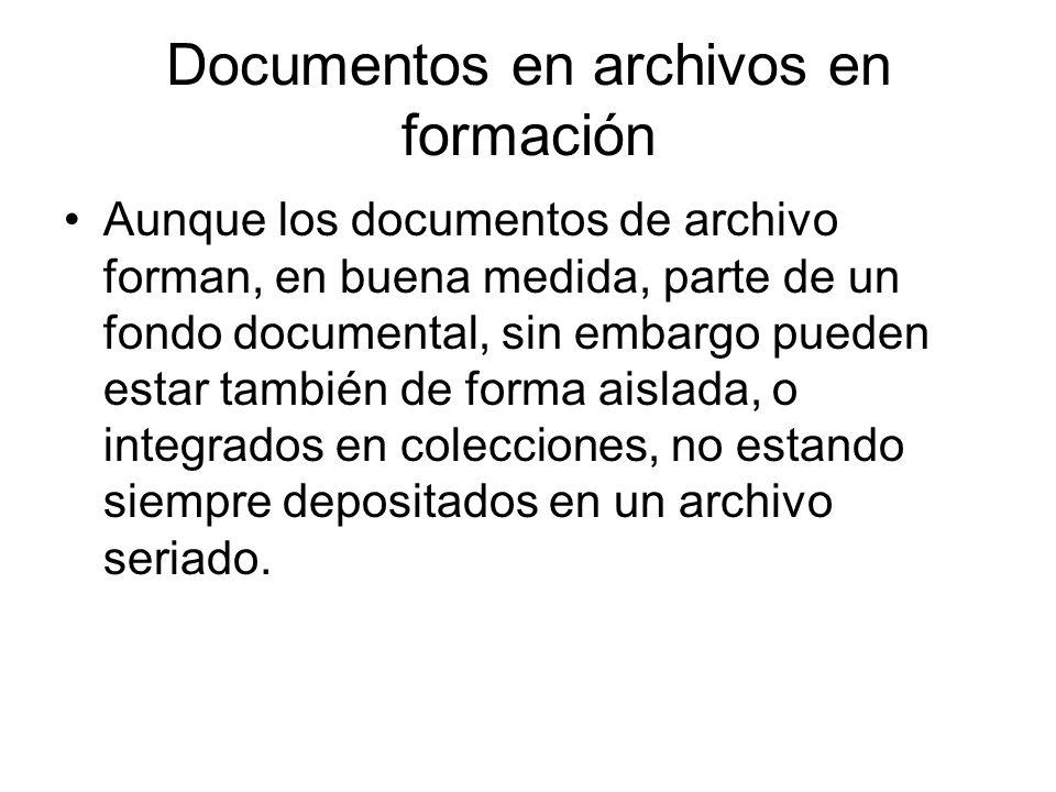 Documentos en archivos en formación Aunque los documentos de archivo forman, en buena medida, parte de un fondo documental, sin embargo pueden estar t