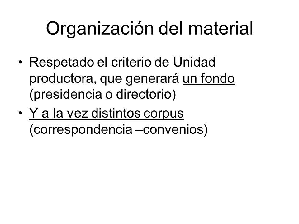 Organización del material Respetado el criterio de Unidad productora, que generará un fondo (presidencia o directorio) Y a la vez distintos corpus (co