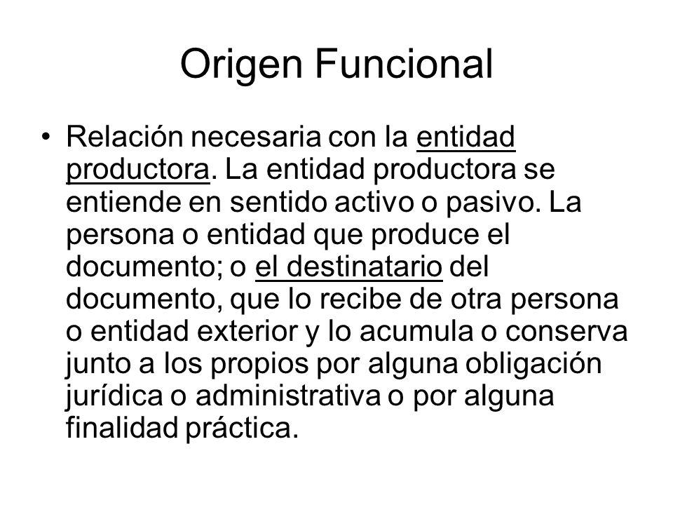 Origen Funcional Relación necesaria con la entidad productora. La entidad productora se entiende en sentido activo o pasivo. La persona o entidad que