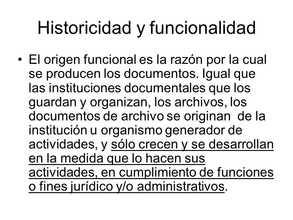 Historicidad y funcionalidad El origen funcional es la razón por la cual se producen los documentos. Igual que las instituciones documentales que los