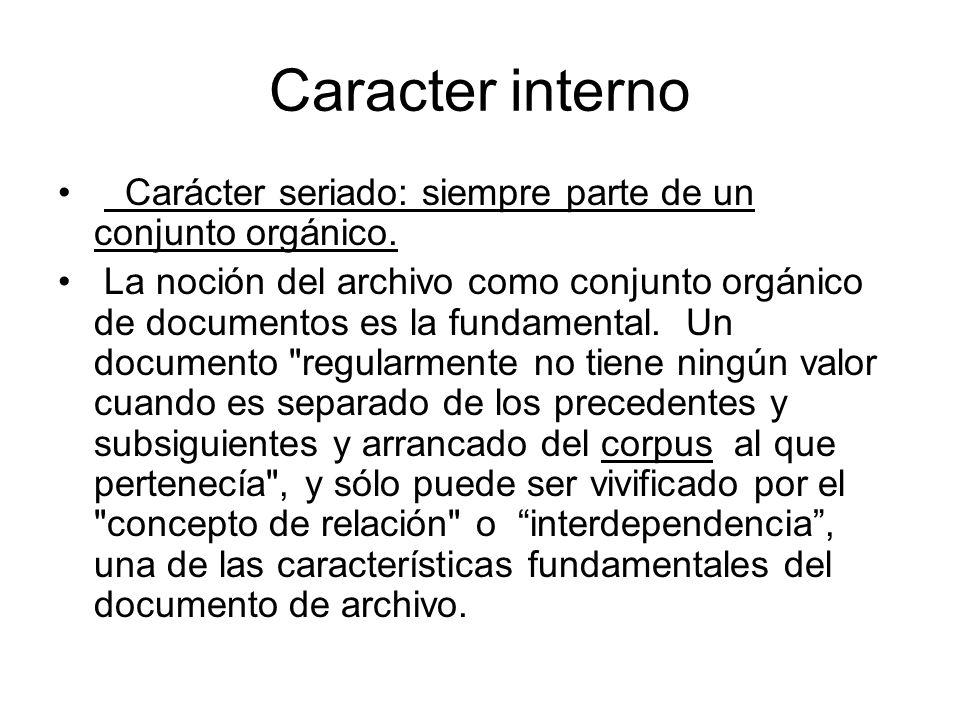 Caracter interno Carácter seriado: siempre parte de un conjunto orgánico. La noción del archivo como conjunto orgánico de documentos es la fundamental