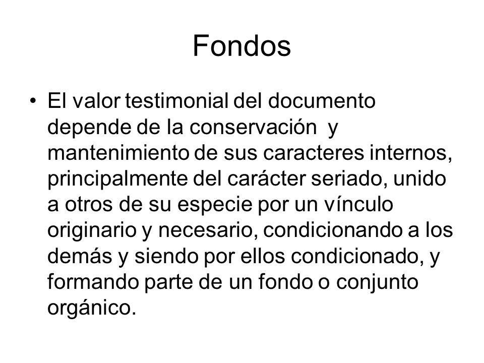 Fondos El valor testimonial del documento depende de la conservación y mantenimiento de sus caracteres internos, principalmente del carácter seriado,