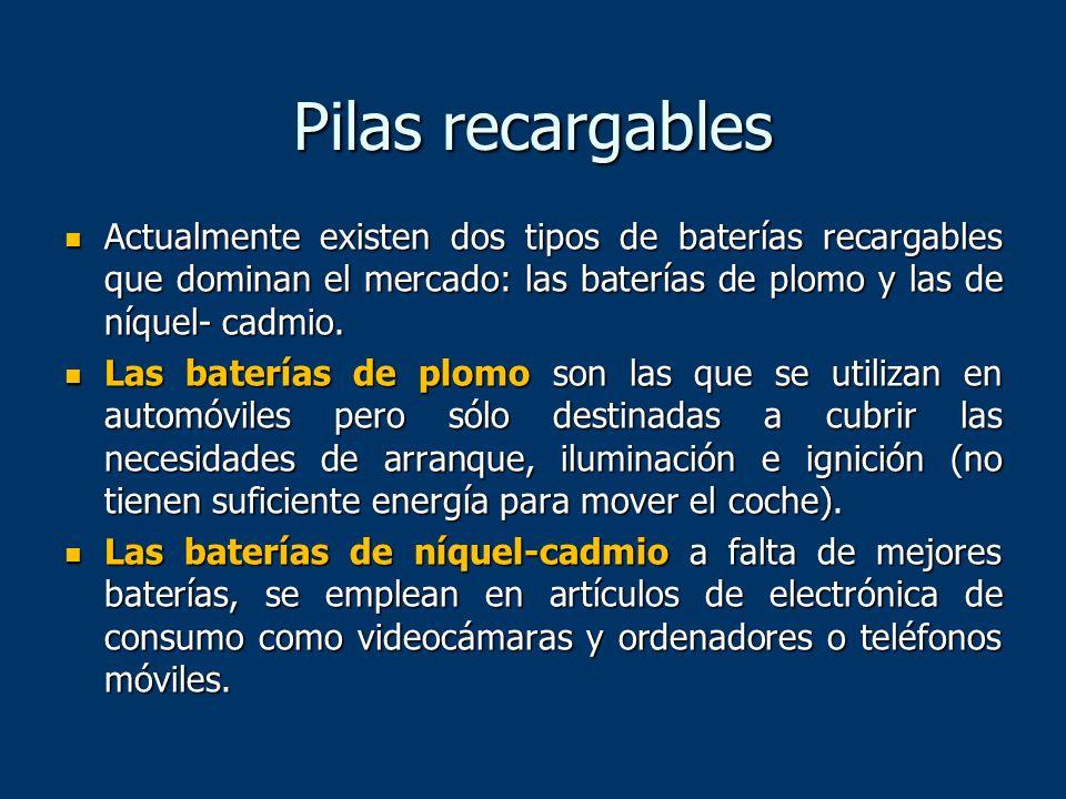 Pilas recargables Actualmente existen dos tipos de baterías recargables que dominan el mercado: las baterías de plomo y las de níquel- cadmio. Actualm