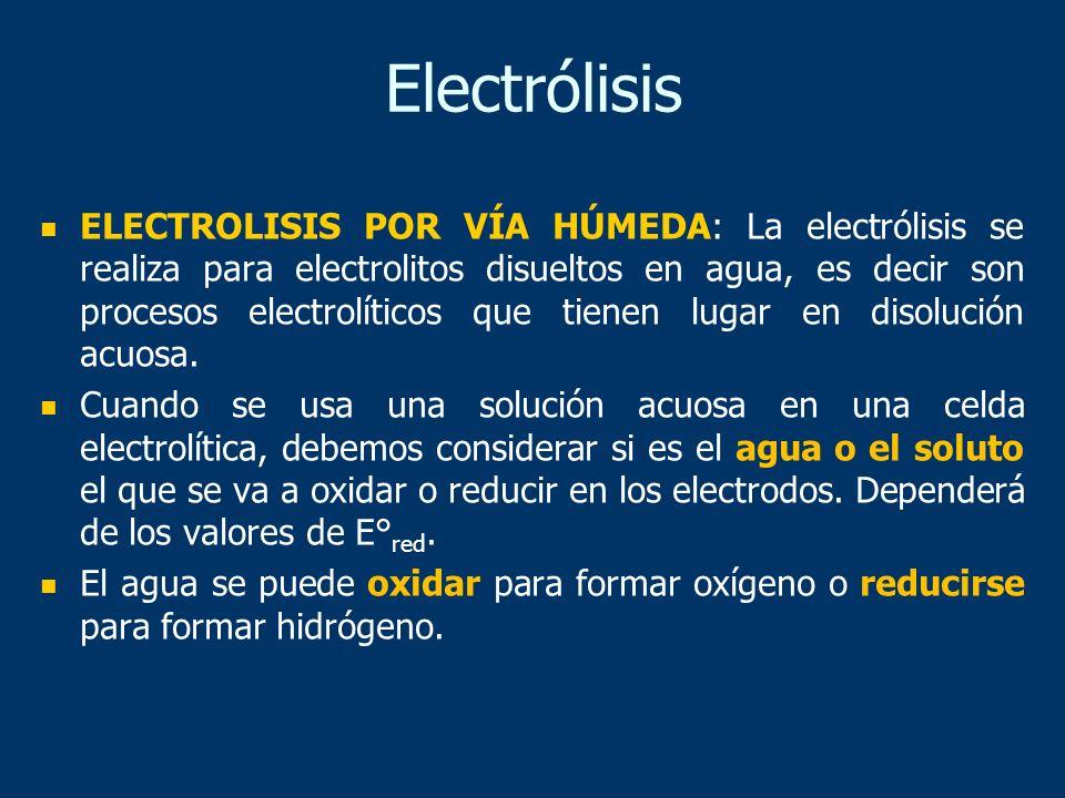 ELECTROLISIS POR VÍA HÚMEDA: La electrólisis se realiza para electrolitos disueltos en agua, es decir son procesos electrolíticos que tienen lugar en