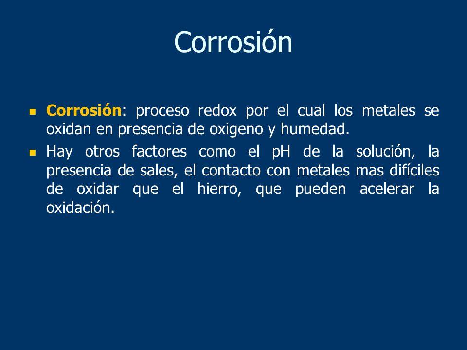 Corrosión: proceso redox por el cual los metales se oxidan en presencia de oxigeno y humedad. Hay otros factores como el pH de la solución, la presenc
