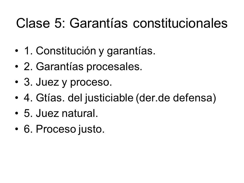 Clase 5: Garantías constitucionales 1. Constitución y garantías. 2. Garantías procesales. 3. Juez y proceso. 4. Gtías. del justiciable (der.de defensa