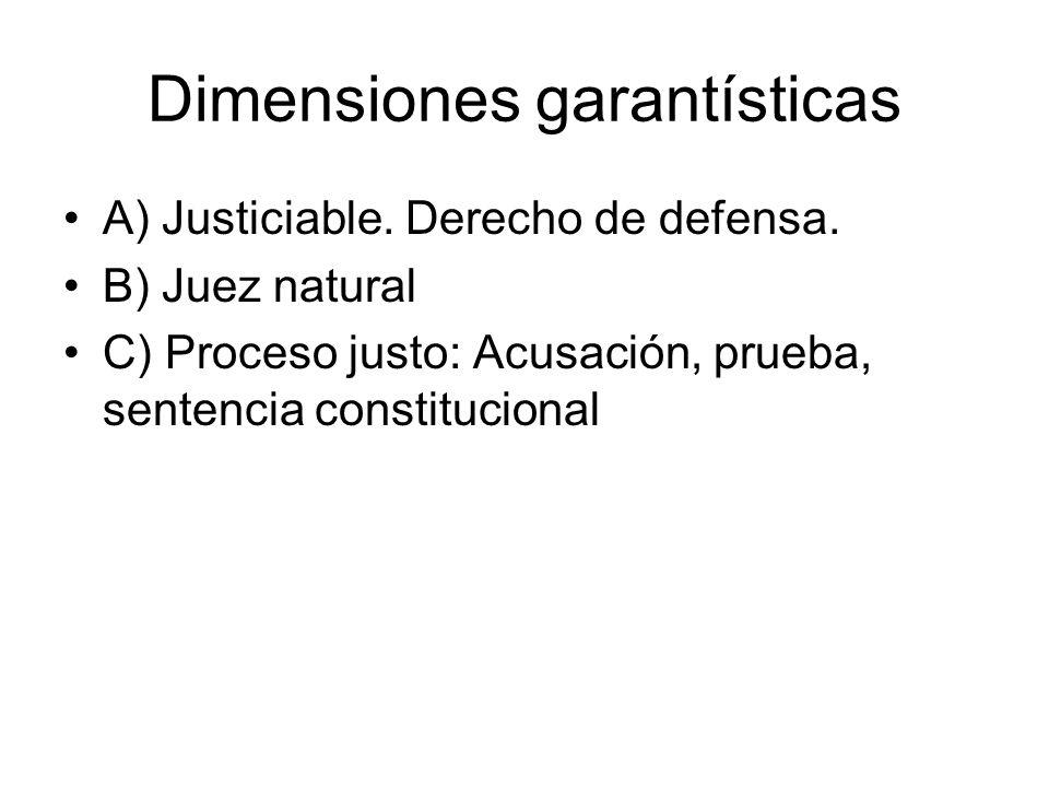 Dimensiones garantísticas A) Justiciable. Derecho de defensa. B) Juez natural C) Proceso justo: Acusación, prueba, sentencia constitucional