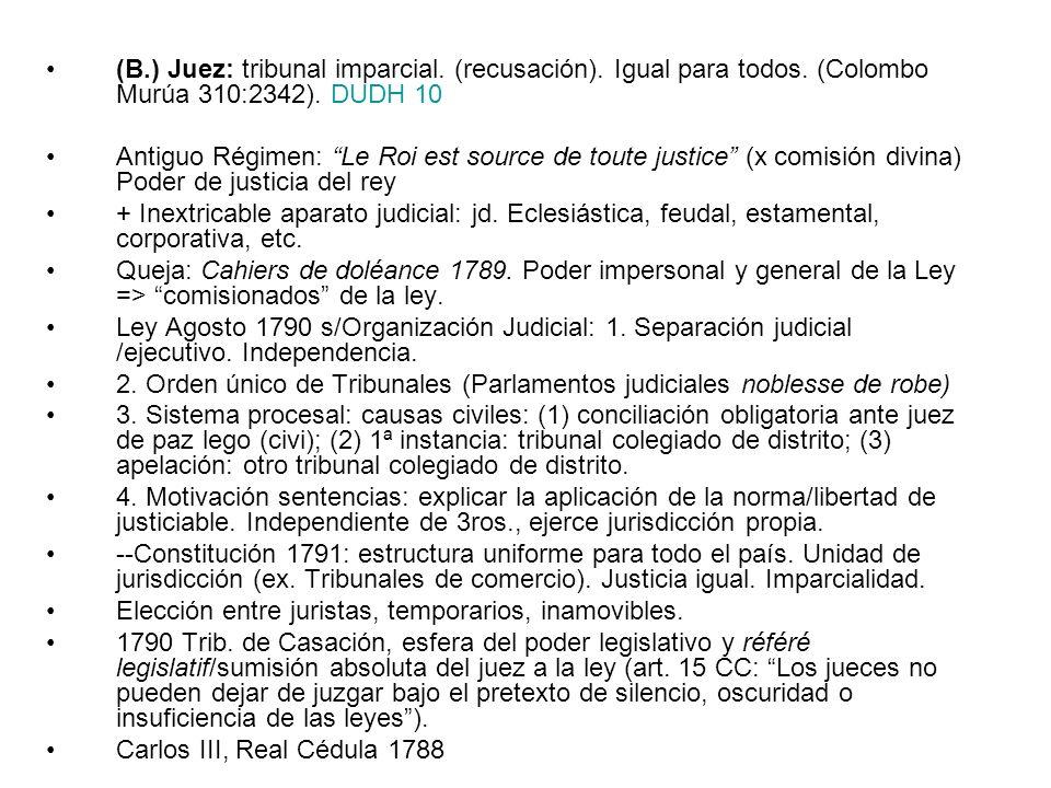 (B.) Juez: tribunal imparcial. (recusación). Igual para todos. (Colombo Murúa 310:2342). DUDH 10 Antiguo Régimen: Le Roi est source de toute justice (