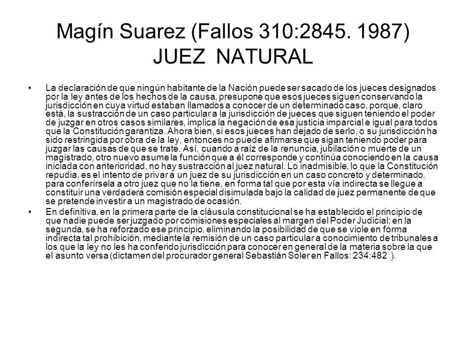 Magín Suarez (Fallos 310:2845. 1987) JUEZ NATURAL La declaración de que ningún habitante de la Nación puede ser sacado de los jueces designados por la