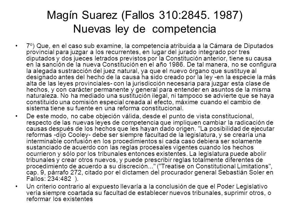 Magín Suarez (Fallos 310:2845. 1987) Nuevas ley de competencia 7º) Que, en el caso sub examine, la competencia atribuida a la Cámara de Diputados prov