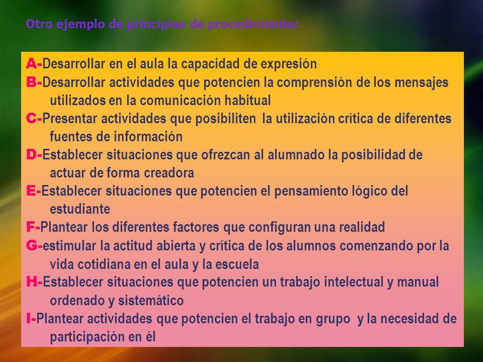 Otro ejemplo de principios de procedimiento: A- Desarrollar en el aula la capacidad de expresión B- Desarrollar actividades que potencien la comprensi