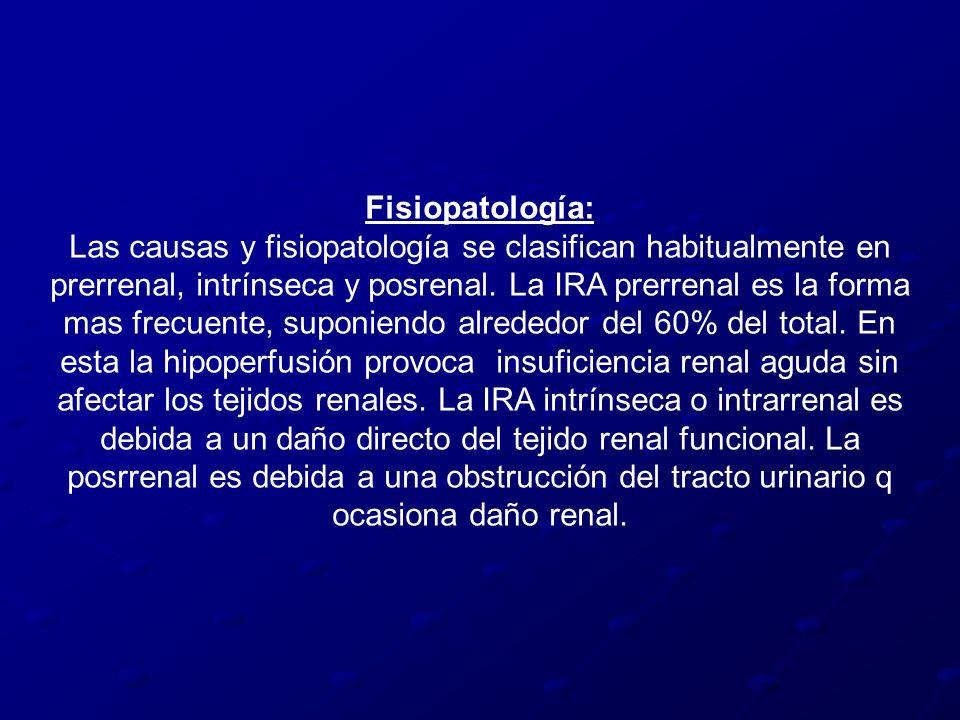 Fisiopatología: Las causas y fisiopatología se clasifican habitualmente en prerrenal, intrínseca y posrenal. La IRA prerrenal es la forma mas frecuent