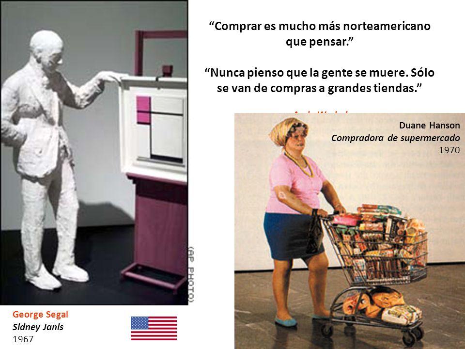 George Segal Sidney Janis 1967 Comprar es mucho más norteamericano que pensar. Nunca pienso que la gente se muere. Sólo se van de compras a grandes ti