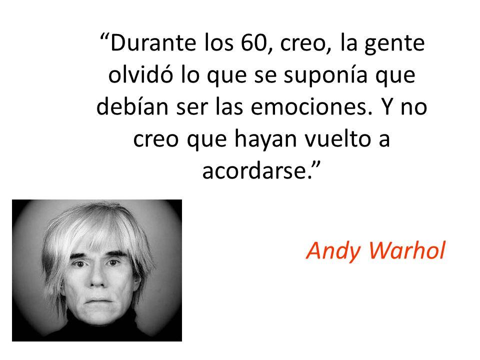 Durante los 60, creo, la gente olvidó lo que se suponía que debían ser las emociones. Y no creo que hayan vuelto a acordarse. Andy Warhol