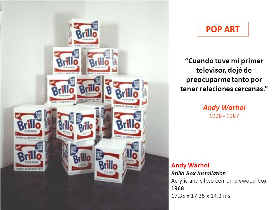 Andy Warhol Brillo Box Installation Acrylic and silkscreen on plywood box 1968 17.35 x 17.35 x 14.2 ins Cuando tuve mi primer televisor, dejé de preoc