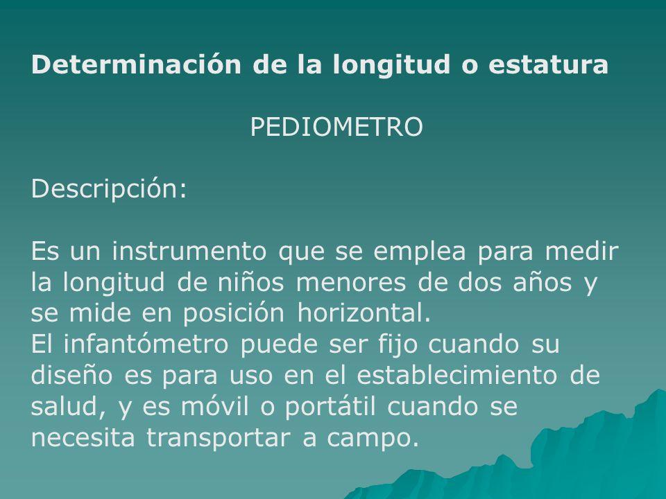 Determinación de la longitud o estatura PEDIOMETRO Descripción: Es un instrumento que se emplea para medir la longitud de niños menores de dos años y se mide en posición horizontal.