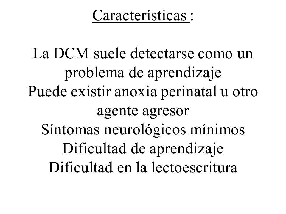 Características : La DCM suele detectarse como un problema de aprendizaje Puede existir anoxia perinatal u otro agente agresor Síntomas neurológicos m