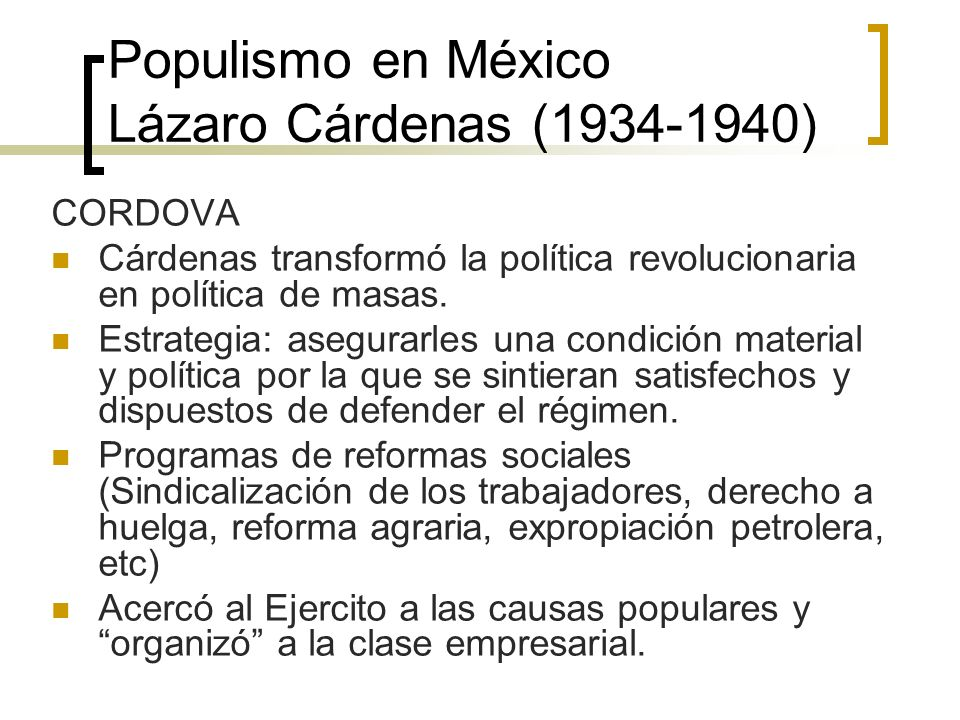 Populismo en México Lázaro Cárdenas (1934-1940) CORDOVA Cárdenas transformó la política revolucionaria en política de masas. Estrategia: asegurarles u