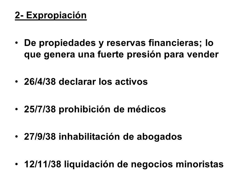 2- Expropiación De propiedades y reservas financieras; lo que genera una fuerte presión para vender 26/4/38 declarar los activos 25/7/38 prohibición d