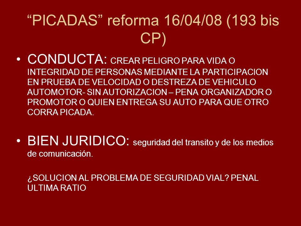 PICADAS reforma 16/04/08 (193 bis CP) CONDUCTA: CREAR PELIGRO PARA VIDA O INTEGRIDAD DE PERSONAS MEDIANTE LA PARTICIPACION EN PRUEBA DE VELOCIDAD O DESTREZA DE VEHICULO AUTOMOTOR- SIN AUTORIZACION – PENA ORGANIZADOR O PROMOTOR O QUIEN ENTREGA SU AUTO PARA QUE OTRO CORRA PICADA.