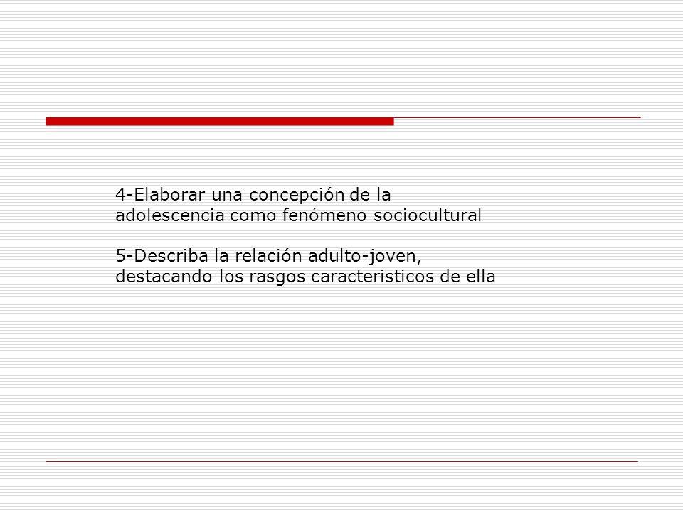4-Elaborar una concepción de la adolescencia como fenómeno sociocultural 5-Describa la relación adulto-joven, destacando los rasgos caracteristicos de ella