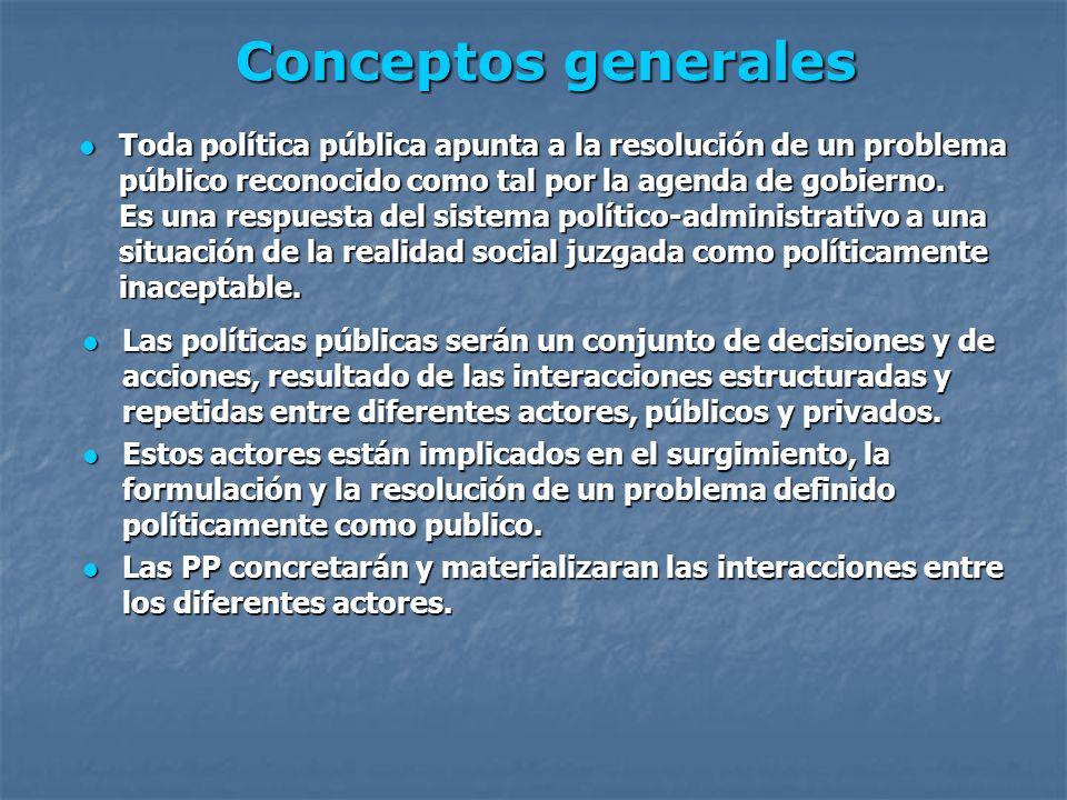 Conceptos generales Las políticas públicas serán un conjunto de decisiones y de acciones, resultado de las interacciones estructuradas y repetidas ent