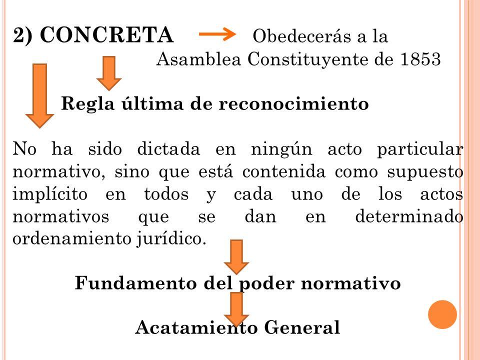 2) CONCRETA Obedecerás a la Asamblea Constituyente de 1853 Regla última de reconocimiento No ha sido dictada en ningún acto particular normativo, sino