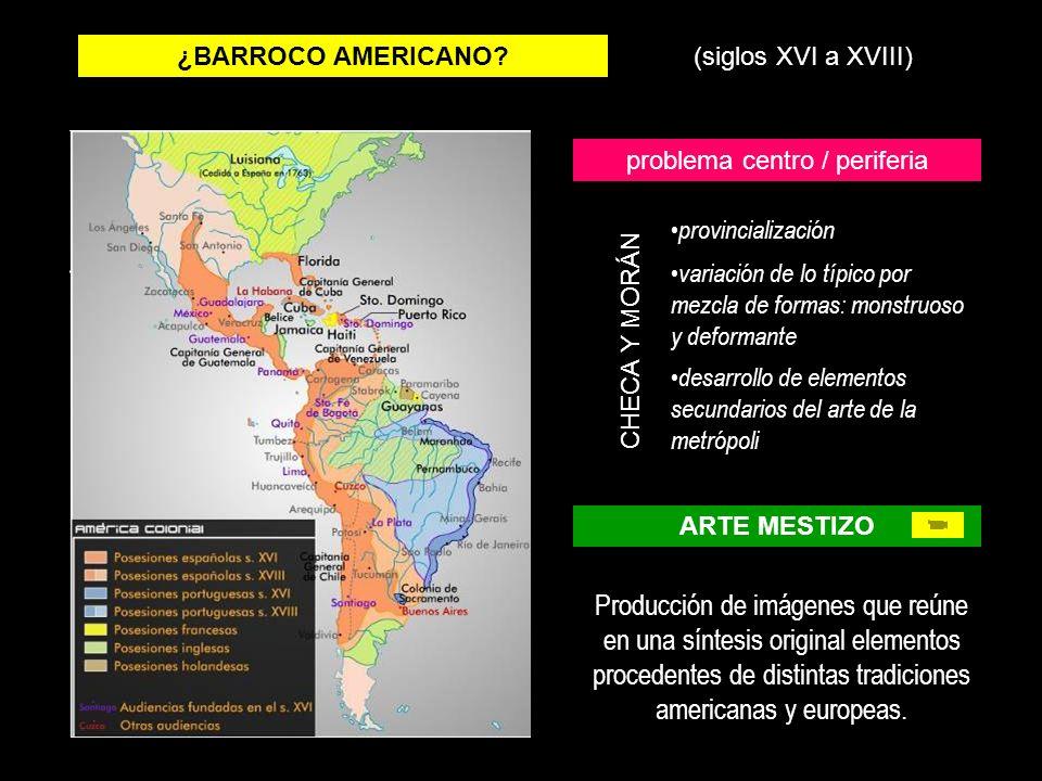 ¿BARROCO AMERICANO?(siglos XVI a XVIII) problema centro / periferia provincialización variación de lo típico por mezcla de formas: monstruoso y deform