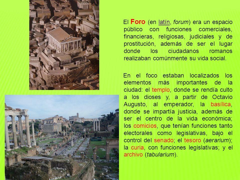El Foro (en latín, forum) era un espacio público con funciones comerciales, financieras, religiosas, judiciales y de prostitución, además de ser el lu
