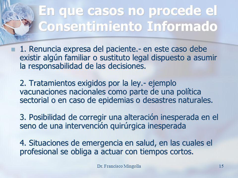 En que casos no procede el Consentimiento Informado 1. Renuncia expresa del paciente.- en este caso debe existir algún familiar o sustituto legal disp