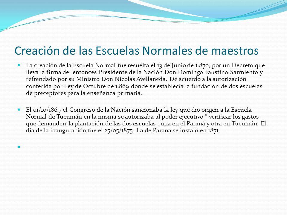 Creación de las Escuelas Normales de maestros La creación de la Escuela Normal fue resuelta el 13 de Junio de 1.870, por un Decreto que lleva la firma del entonces Presidente de la Nación Don Domingo Faustino Sarmiento y refrendado por su Ministro Don Nicolás Avellaneda.