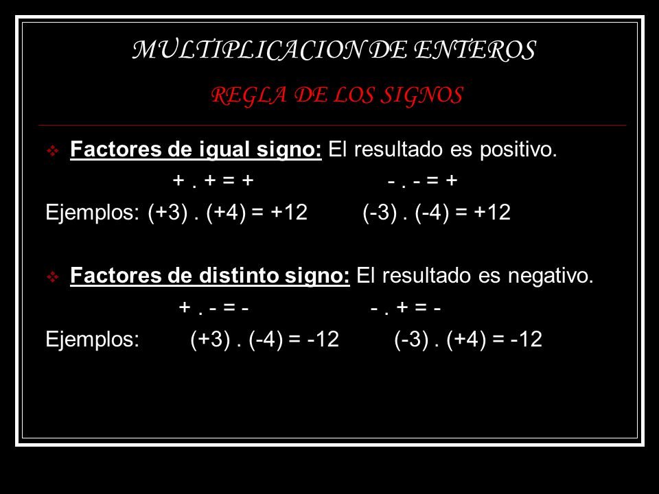 MULTIPLICACION DE ENTEROS REGLA DE LOS SIGNOS Factores de igual signo: El resultado es positivo. +. + = + -. - = + Ejemplos: (+3). (+4) = +12 (-3). (-