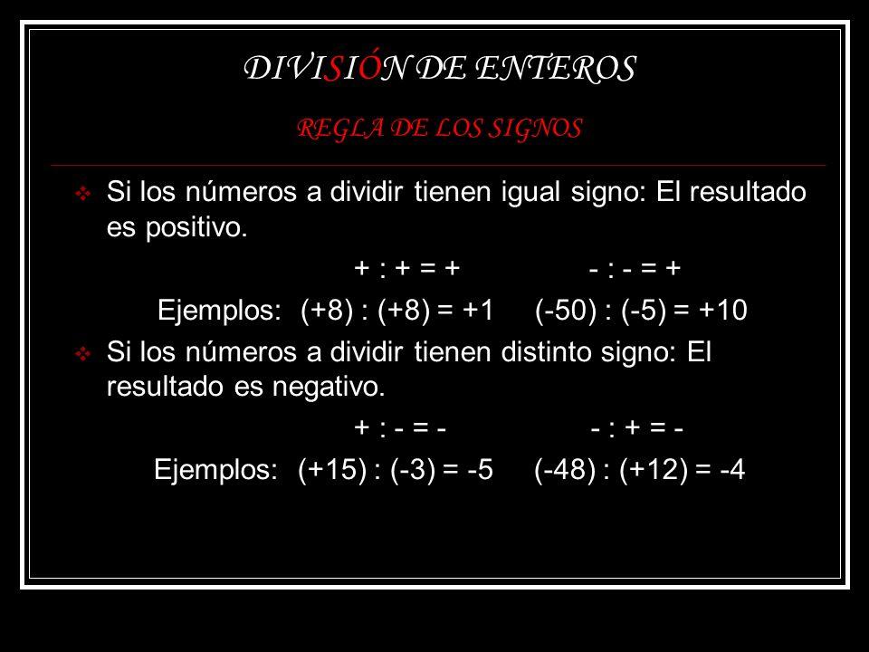 DIVISIÓN DE ENTEROS REGLA DE LOS SIGNOS Si los números a dividir tienen igual signo: El resultado es positivo. + : + = + - : - = + Ejemplos: (+8) : (+