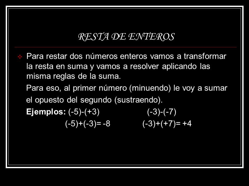 RESTA DE ENTEROS Para restar dos números enteros vamos a transformar la resta en suma y vamos a resolver aplicando las misma reglas de la suma. Para e