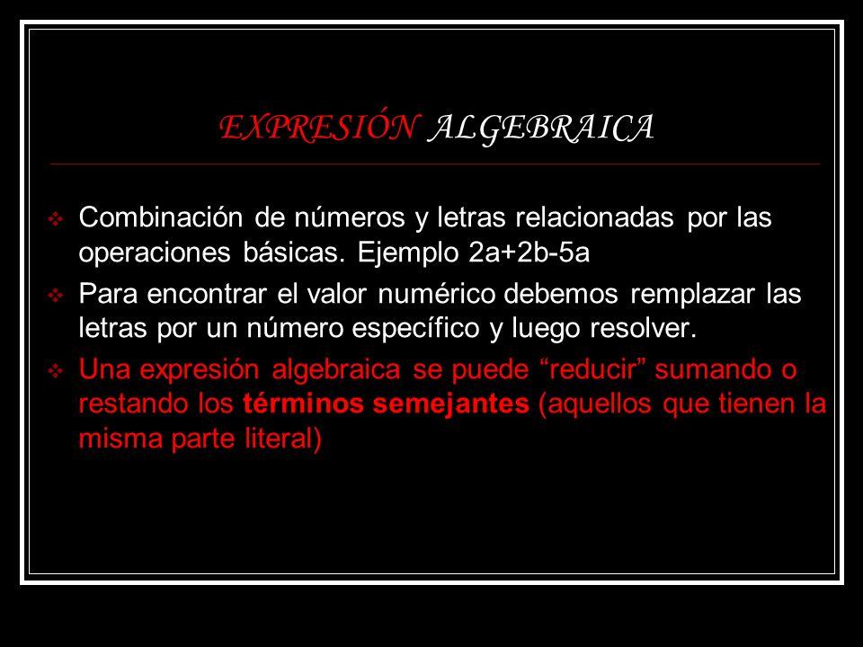 EXPRESIÓN ALGEBRAICA Combinación de números y letras relacionadas por las operaciones básicas. Ejemplo 2a+2b-5a Para encontrar el valor numérico debem