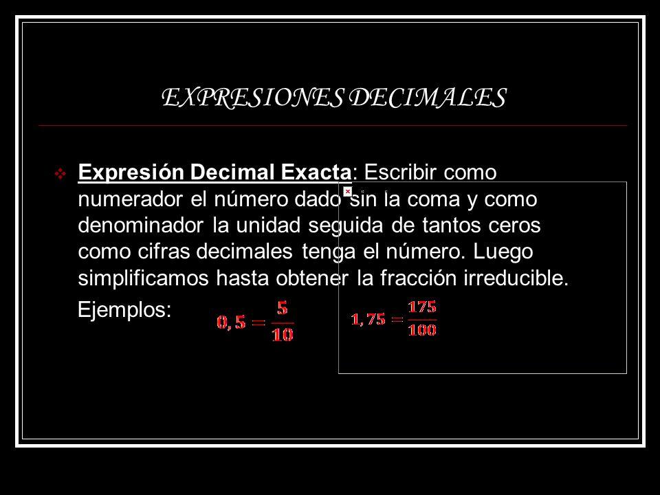 EXPRESIONES DECIMALES Expresión Decimal Periódica Pura: Escribir el número sin la coma como numerador y restarle la parte entera y como denominador tantos nueves como cifras decimales tenga el número.