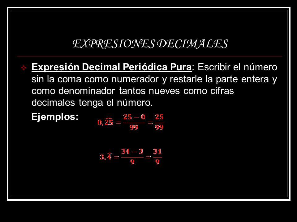 EXPRESIONES DECIMALES Expresión Decimal Periódica Mixta: Escribir como numerador el número dado sin la coma menos la parte entera seguida de la parte no periódica y como denominador tantos nueves como cifras tenga el periodo, seguido de tantos ceros como cifras tenga la parte no periódica.