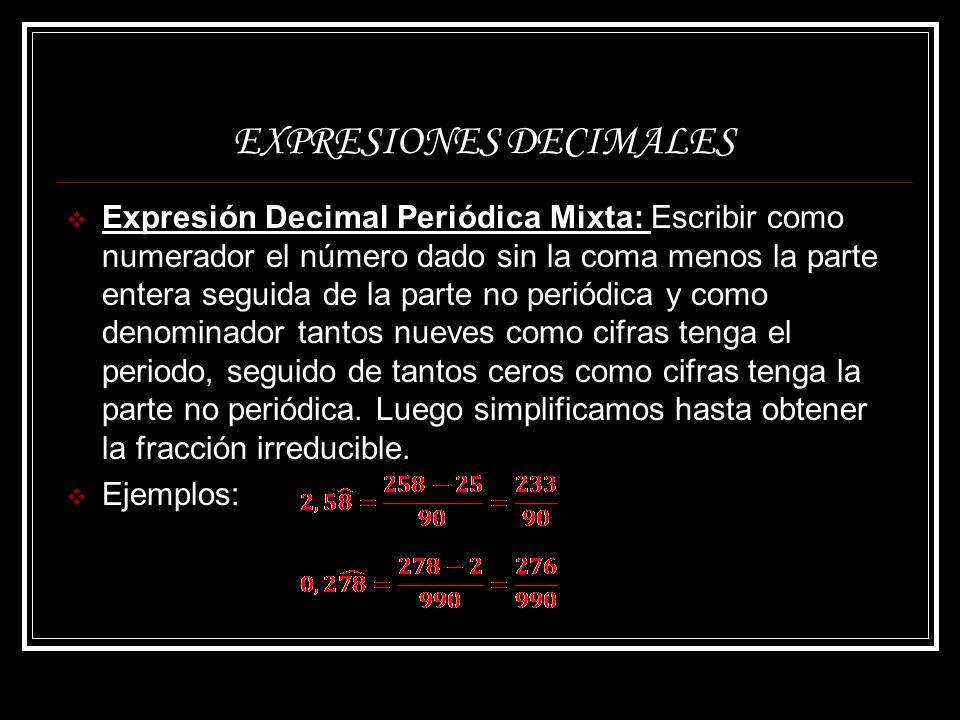 EXPRESIONES DECIMALES Expresión Decimal Periódica Mixta: Escribir como numerador el número dado sin la coma menos la parte entera seguida de la parte
