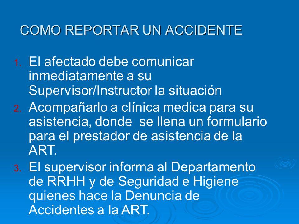 COMO REPORTAR UN ACCIDENTE 1. El afectado debe comunicar inmediatamente a su Supervisor/Instructor la situación 2. Acompañarlo a clínica medica para s