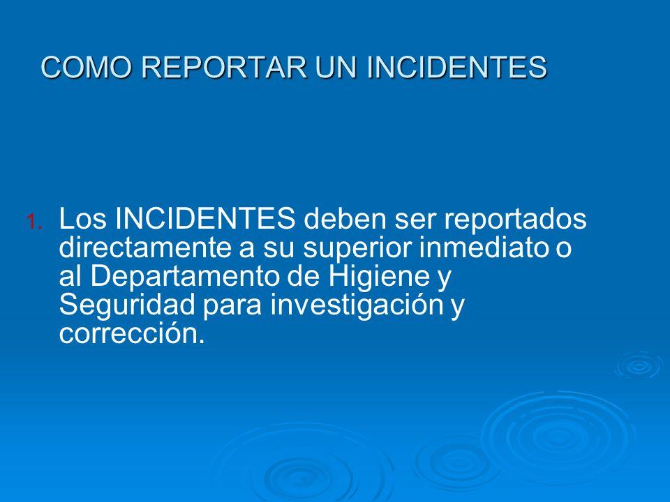COMO REPORTAR UN INCIDENTES 1. Los INCIDENTES deben ser reportados directamente a su superior inmediato o al Departamento de Higiene y Seguridad para
