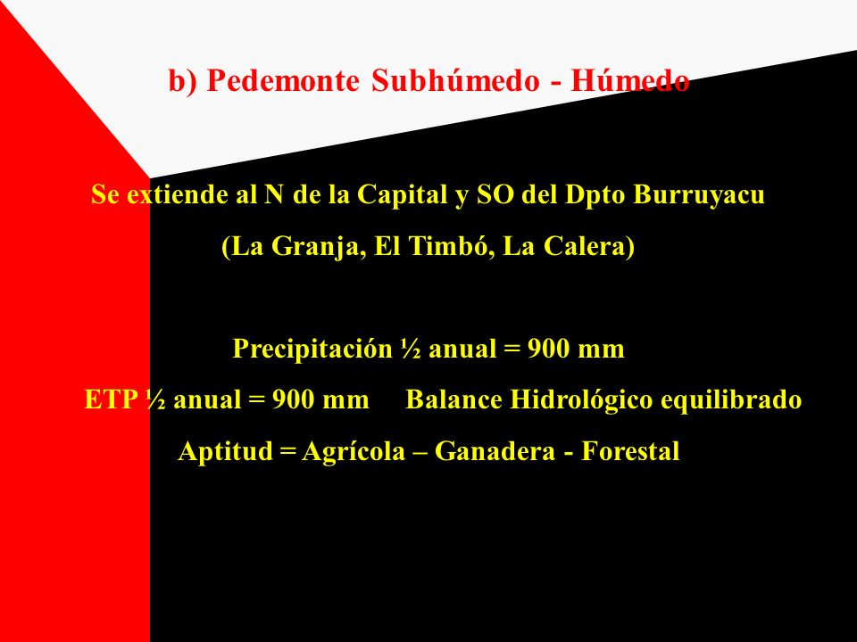 2) Llanura Chaco Pampeana Subhúmeda - Seca Es una franja de 15 a 20 km de ancho que se extiende desde el Centro del Dpto Burruyacu hasta el Dpto Graneros, solo interrumpida a la altura del Frontal (Dptos Leales y Simoca) por la Llanura Deprimida Representa el 11% del territorio provincial Precipitación ½ anual = 750 mm al O y 650 mm al E ETP = 950 a 1000 mm Balance Hidrológico ( - ) Tº ½ anual = 19º C (Enero = 25ºC; Julio = 12.5ºC) Frecuencia de heladas: 12 a 15 por año Aptitud: Agrícola – Ganadera- Forestal
