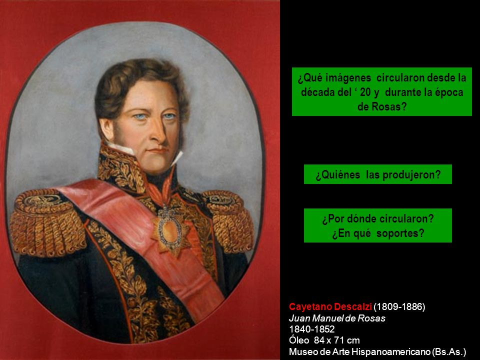 Cayetano Descalzi (1809-1886) Juan Manuel de Rosas 1840-1852 Óleo 84 x 71 cm Museo de Arte Hispanoamericano (Bs.As.) ¿Qué imágenes circularon desde la