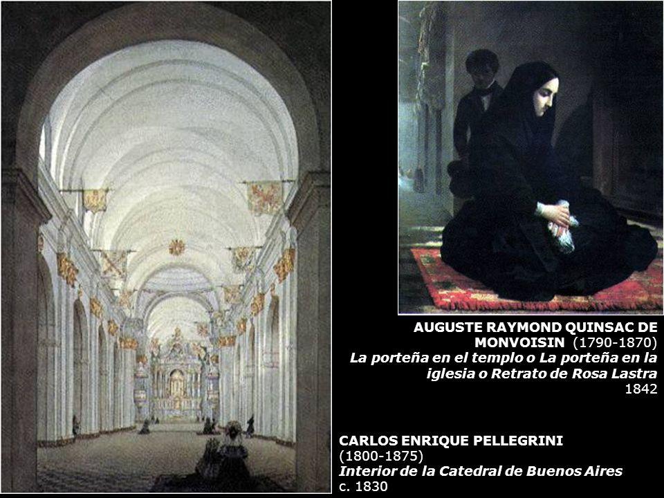 CARLOS ENRIQUE PELLEGRINI (1800-1875) Interior de la Catedral de Buenos Aires c. 1830 AUGUSTE RAYMOND QUINSAC DE MONVOISIN (1790-1870) La porteña en e