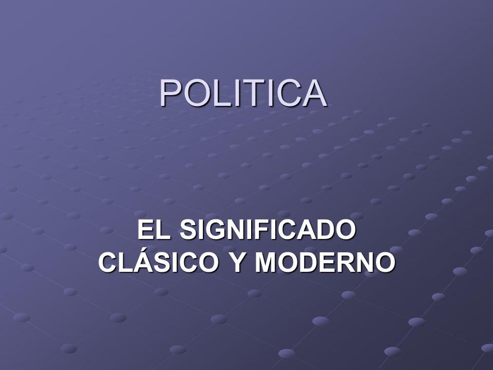 POLITICA EL SIGNIFICADO CLÁSICO Y MODERNO