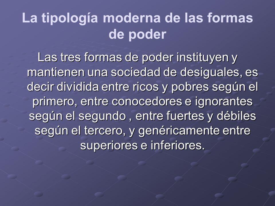 La tipología moderna de las formas de poder Las tres formas de poder instituyen y mantienen una sociedad de desiguales, es decir dividida entre ricos