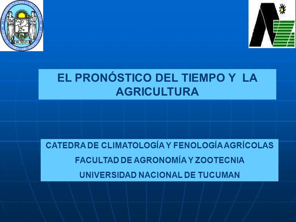 EL PRONÓSTICO DEL TIEMPO Y LA AGRICULTURA CATEDRA DE CLIMATOLOGÍA Y FENOLOGÍA AGRÍCOLAS FACULTAD DE AGRONOMÍA Y ZOOTECNIA UNIVERSIDAD NACIONAL DE TUCU