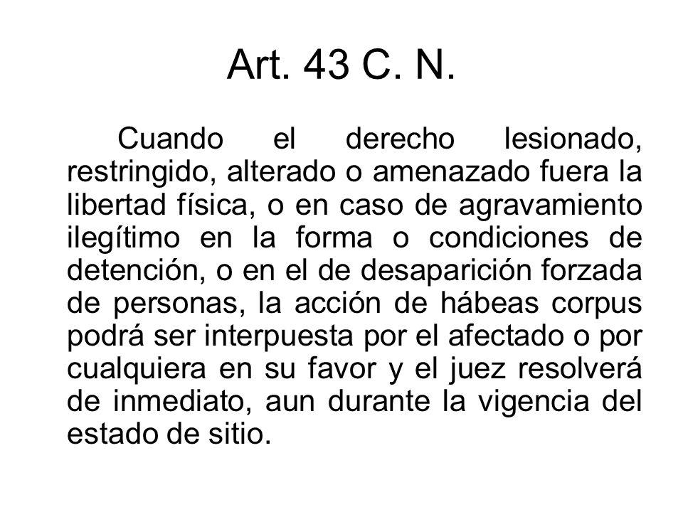 Art. 43 C. N. Cuando el derecho lesionado, restringido, alterado o amenazado fuera la libertad física, o en caso de agravamiento ilegítimo en la forma