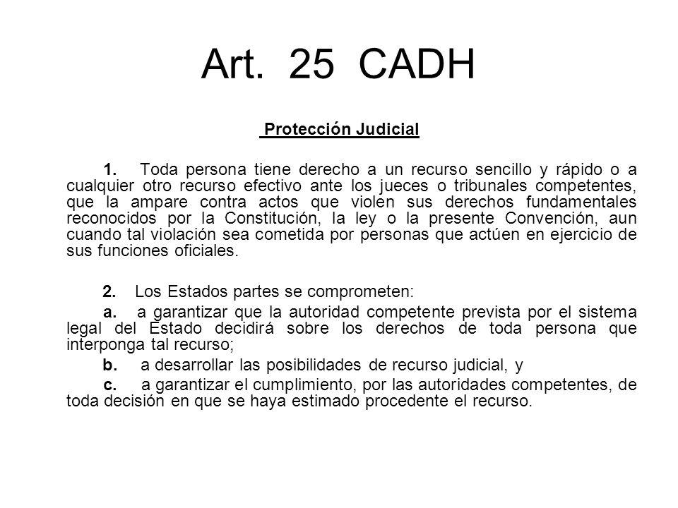 Art. 25 CADH Protección Judicial 1. Toda persona tiene derecho a un recurso sencillo y rápido o a cualquier otro recurso efectivo ante los jueces o tr