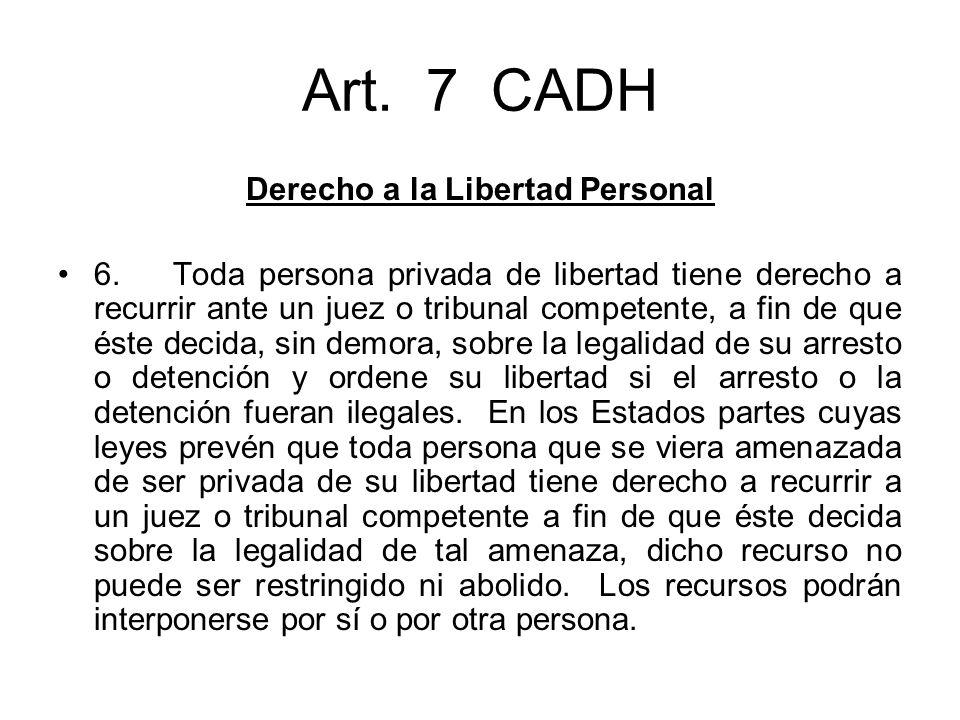 Art. 7 CADH Derecho a la Libertad Personal 6. Toda persona privada de libertad tiene derecho a recurrir ante un juez o tribunal competente, a fin de q